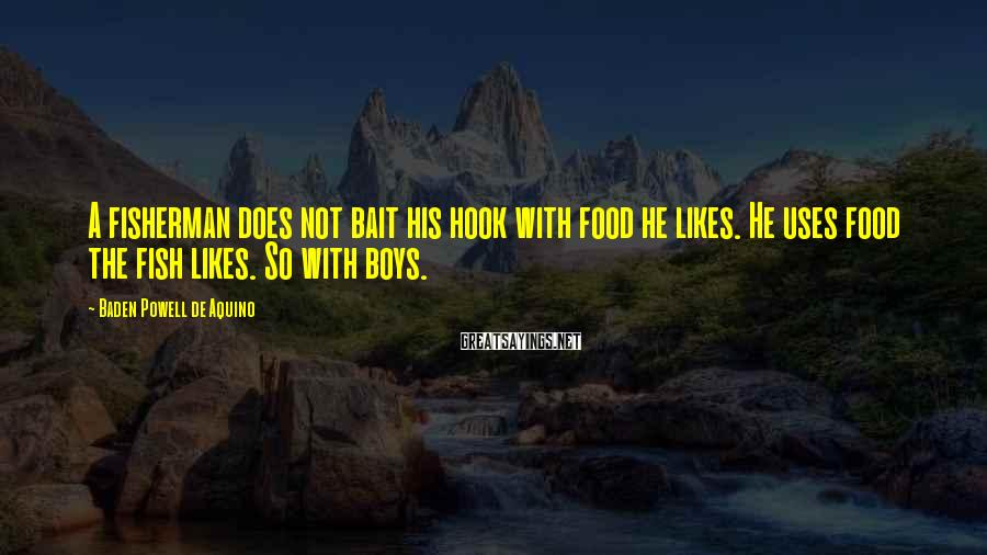 Baden Powell De Aquino Sayings: A fisherman does not bait his hook with food he likes. He uses food the