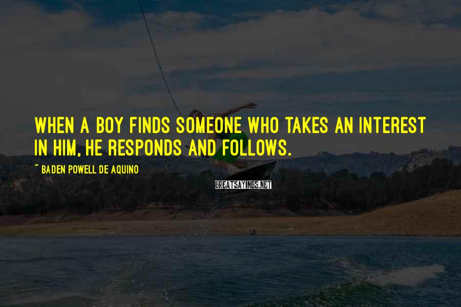 Baden Powell De Aquino Sayings: When a boy finds someone who takes an interest in him, he responds and follows.