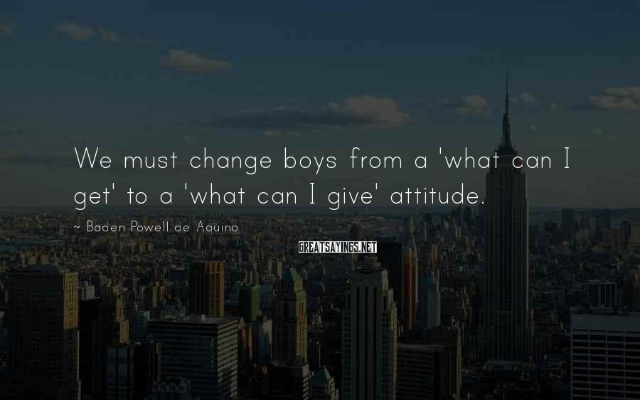 Baden Powell De Aquino Sayings: We must change boys from a 'what can I get' to a 'what can I