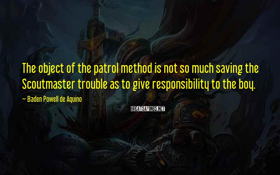 Baden Powell De Aquino Sayings: The object of the patrol method is not so much saving the Scoutmaster trouble as