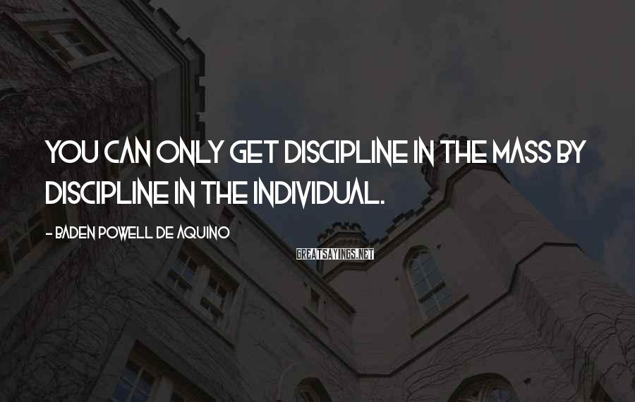 Baden Powell De Aquino Sayings: You can only get discipline in the mass by discipline in the individual.