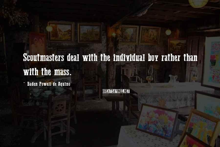 Baden Powell De Aquino Sayings: Scoutmasters deal with the individual boy rather than with the mass.