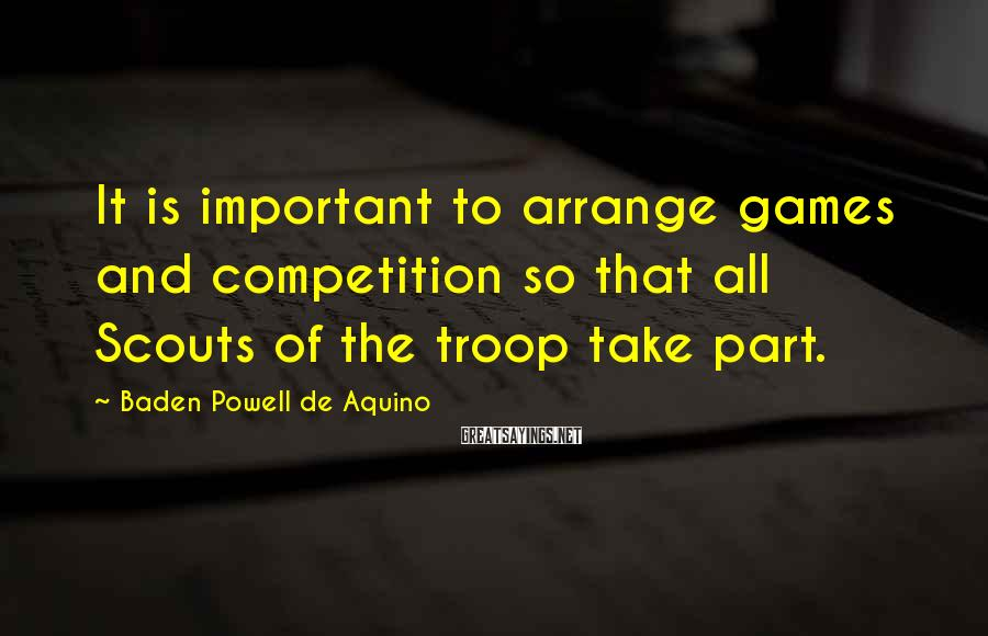 Baden Powell De Aquino Sayings: It is important to arrange games and competition so that all Scouts of the troop
