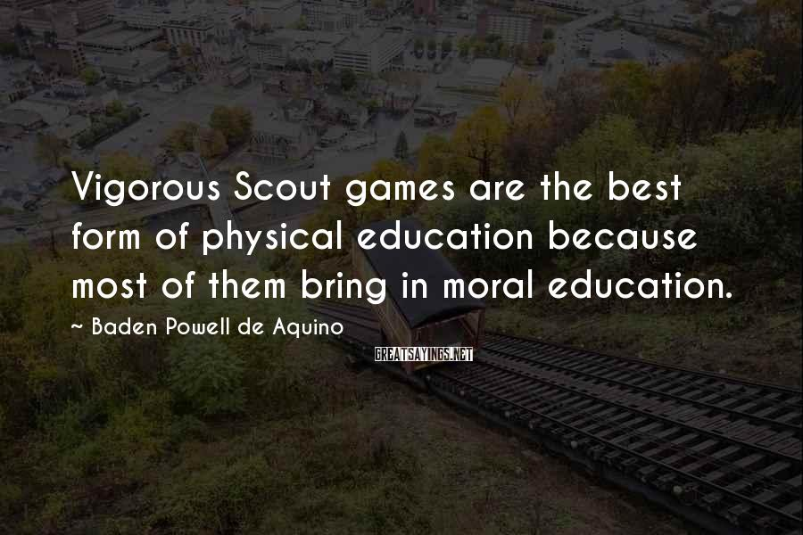 Baden Powell De Aquino Sayings: Vigorous Scout games are the best form of physical education because most of them bring