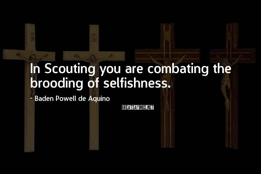 Baden Powell De Aquino Sayings: In Scouting you are combating the brooding of selfishness.
