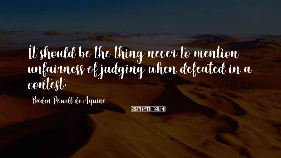 Baden Powell De Aquino Sayings: It should be the thing never to mention unfairness of judging when defeated in a