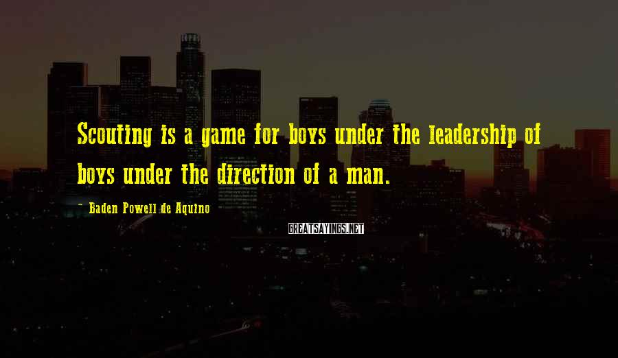 Baden Powell De Aquino Sayings: Scouting is a game for boys under the leadership of boys under the direction of
