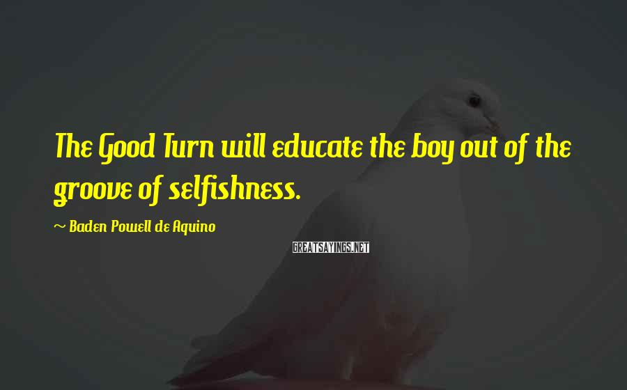 Baden Powell De Aquino Sayings: The Good Turn will educate the boy out of the groove of selfishness.