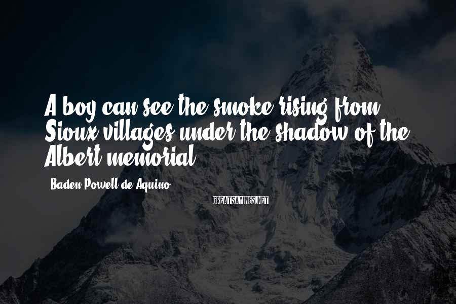 Baden Powell De Aquino Sayings: A boy can see the smoke rising from Sioux villages under the shadow of the