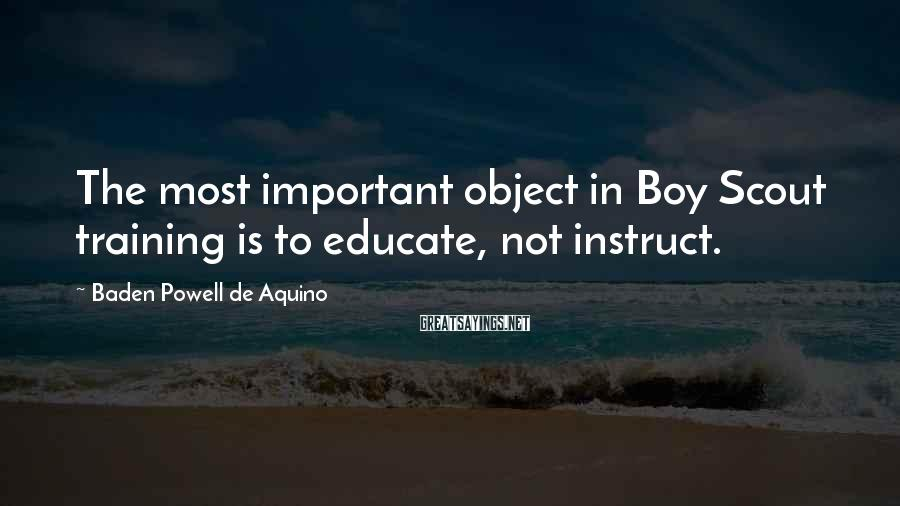 Baden Powell De Aquino Sayings: The most important object in Boy Scout training is to educate, not instruct.