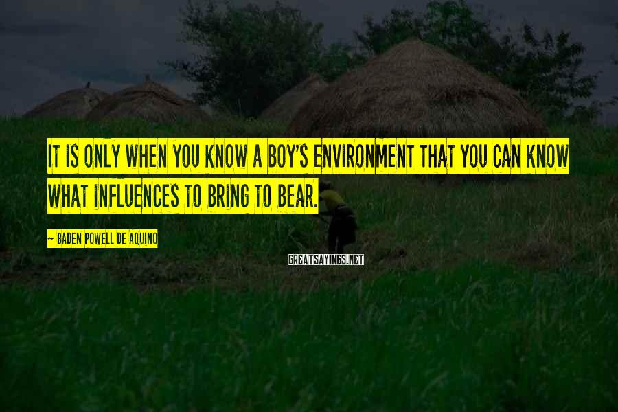 Baden Powell De Aquino Sayings: It is only when you know a boy's environment that you can know what influences