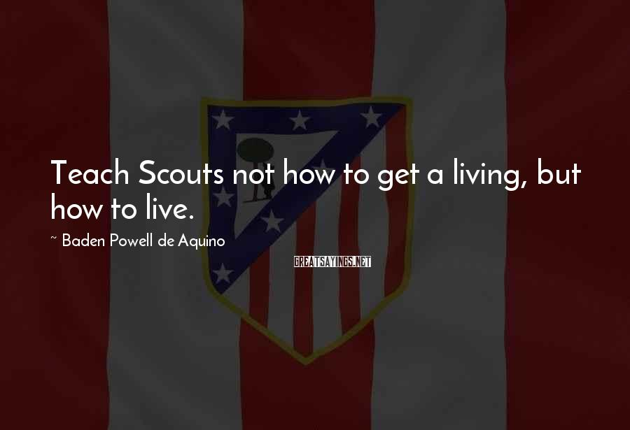 Baden Powell De Aquino Sayings: Teach Scouts not how to get a living, but how to live.