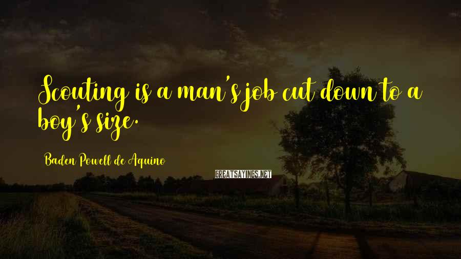 Baden Powell De Aquino Sayings: Scouting is a man's job cut down to a boy's size.