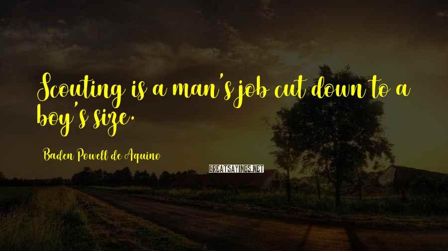 Baden Powell De Aquino Sayings: Scouting is a man's job cut down to a boy's size.