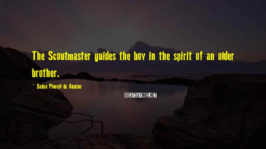 Baden Powell De Aquino Sayings: The Scoutmaster guides the boy in the spirit of an older brother.