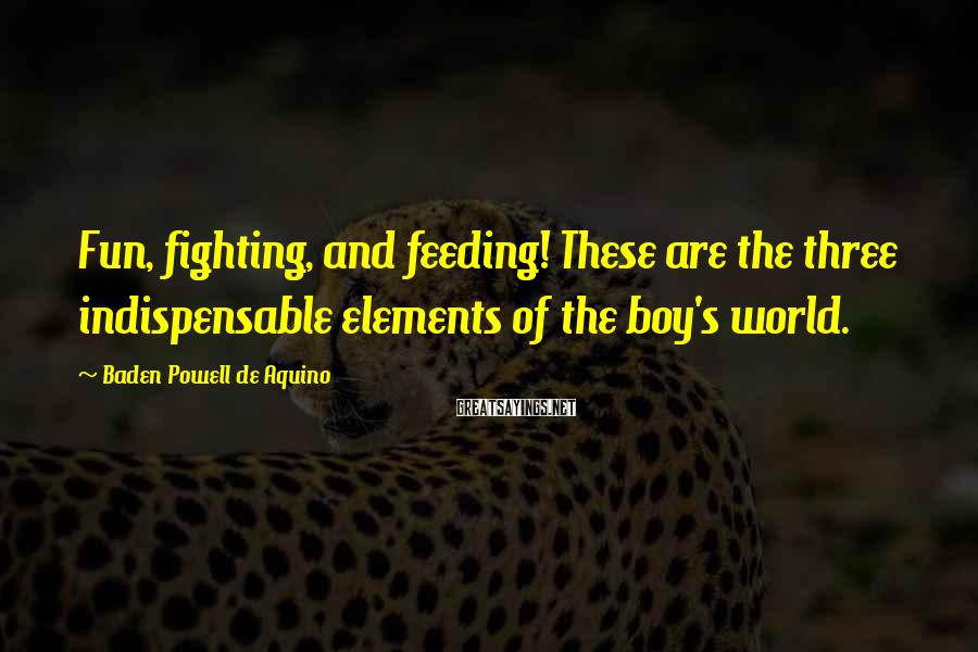 Baden Powell De Aquino Sayings: Fun, fighting, and feeding! These are the three indispensable elements of the boy's world.
