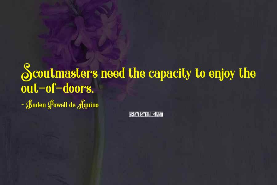 Baden Powell De Aquino Sayings: Scoutmasters need the capacity to enjoy the out-of-doors.