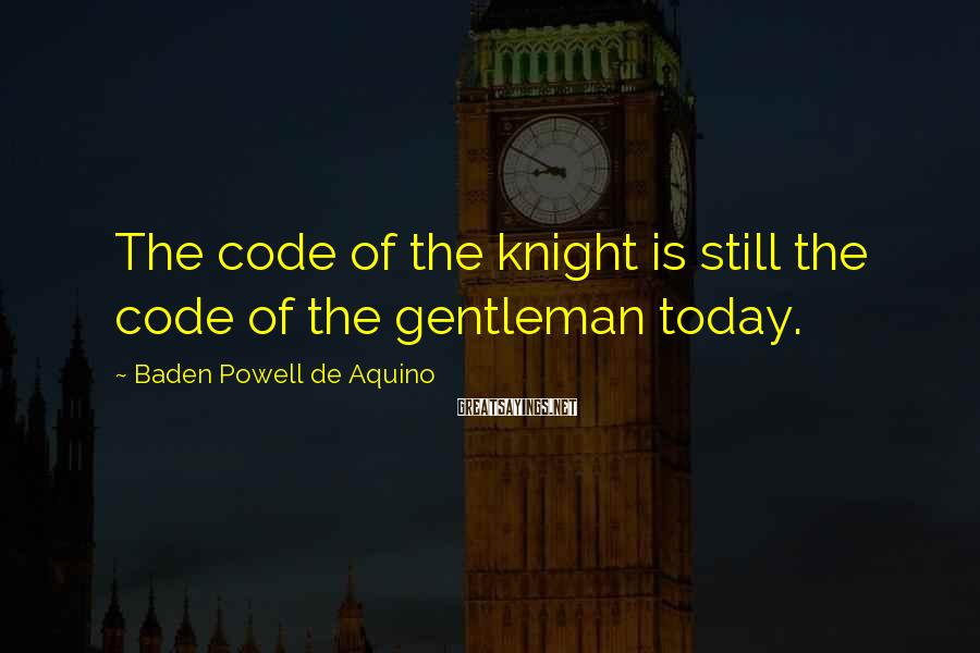 Baden Powell De Aquino Sayings: The code of the knight is still the code of the gentleman today.