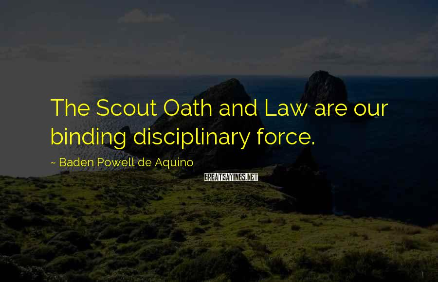 Baden Powell De Aquino Sayings: The Scout Oath and Law are our binding disciplinary force.
