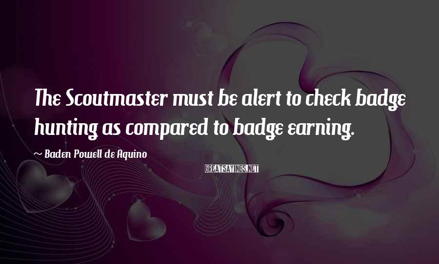 Baden Powell De Aquino Sayings: The Scoutmaster must be alert to check badge hunting as compared to badge earning.