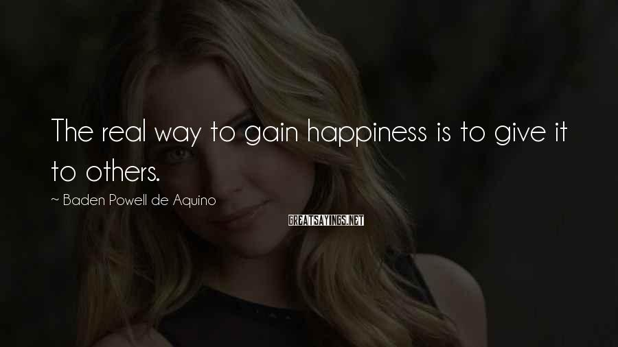 Baden Powell De Aquino Sayings: The real way to gain happiness is to give it to others.