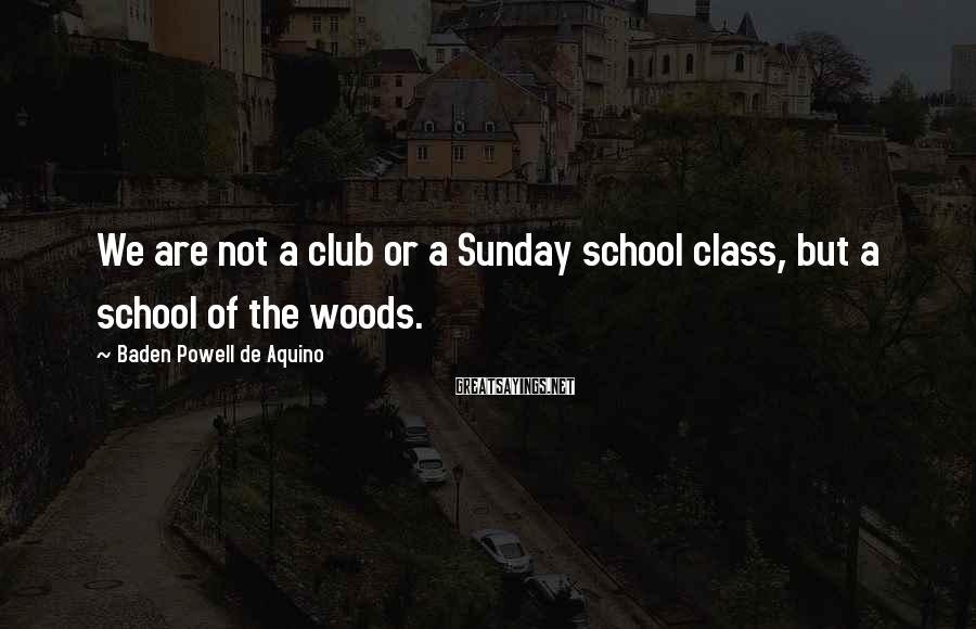 Baden Powell De Aquino Sayings: We are not a club or a Sunday school class, but a school of the