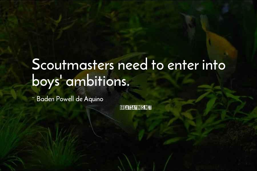Baden Powell De Aquino Sayings: Scoutmasters need to enter into boys' ambitions.