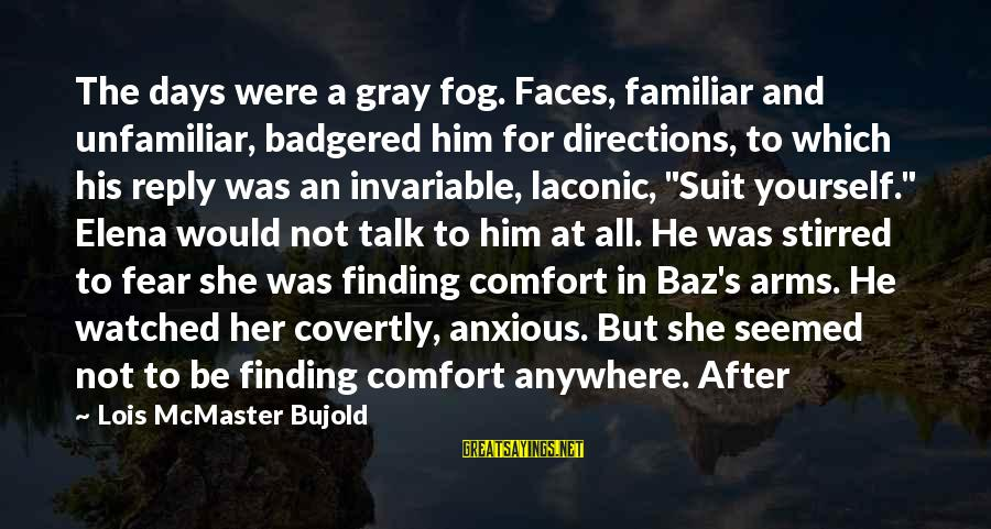 Badgered Sayings By Lois McMaster Bujold: The days were a gray fog. Faces, familiar and unfamiliar, badgered him for directions, to