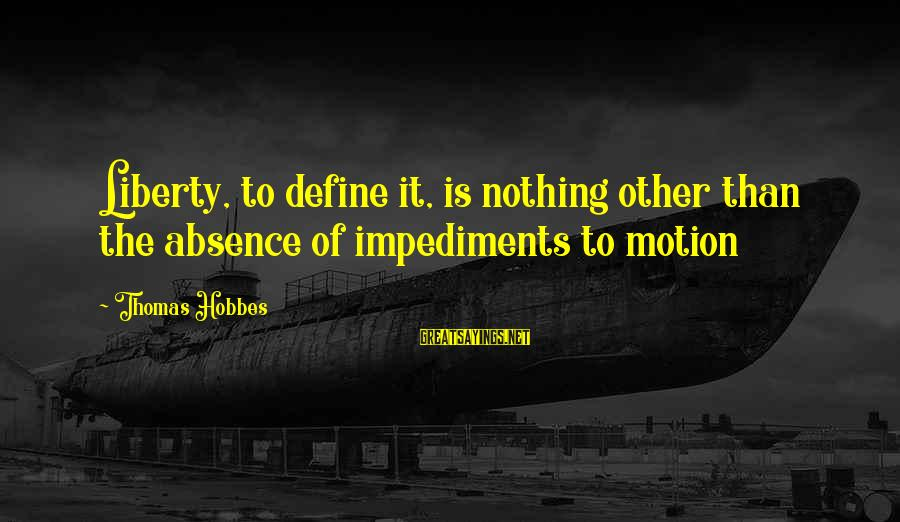 Badgered Sayings By Thomas Hobbes: Liberty, to define it, is nothing other than the absence of impediments to motion