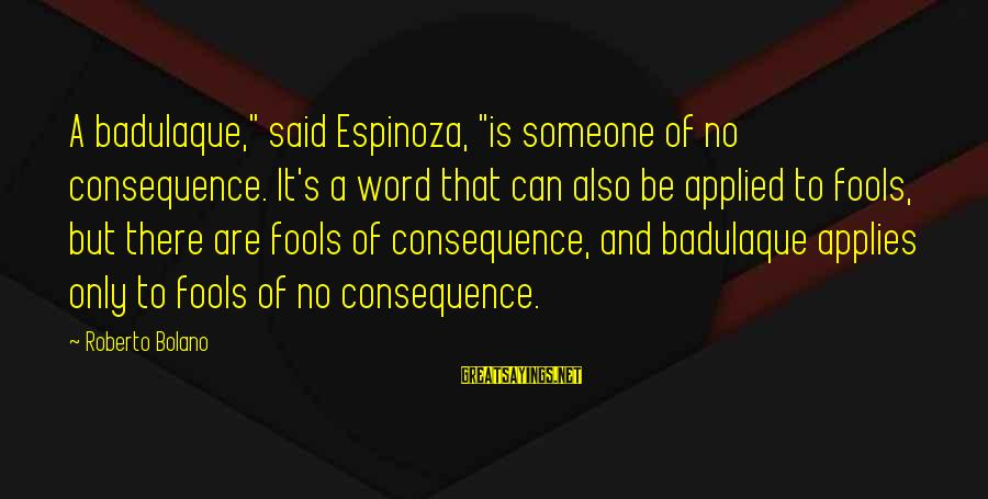 """Badulaque Sayings By Roberto Bolano: A badulaque,"""" said Espinoza, """"is someone of no consequence. It's a word that can also"""