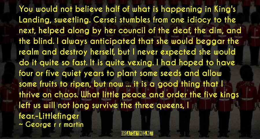 Baelish Sayings By George R R Martin: You would not believe half of what is happening in King's Landing, sweetling. Cersei stumbles