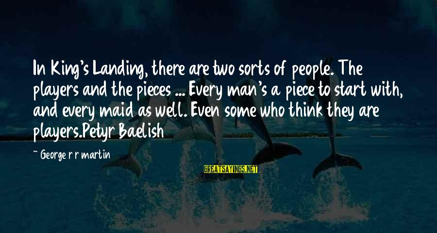 Baelish Sayings By George R R Martin: In King's Landing, there are two sorts of people. The players and the pieces ...