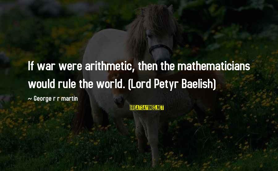 Baelish Sayings By George R R Martin: If war were arithmetic, then the mathematicians would rule the world. (Lord Petyr Baelish)