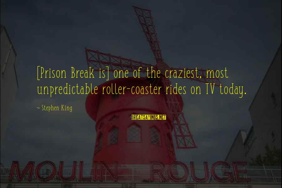 Bagwell Sayings By Stephen King: [Prison Break is] one of the craziest, most unpredictable roller-coaster rides on TV today.