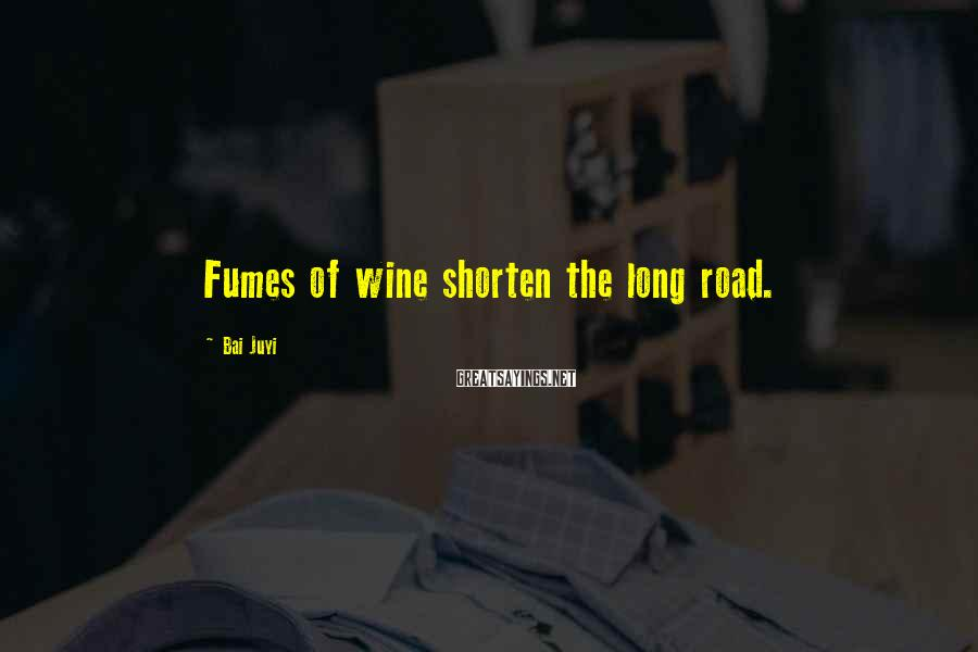 Bai Juyi Sayings: Fumes of wine shorten the long road.