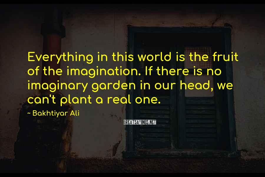 Bakhtiyar Ali Sayings: Everything in this world is the fruit of the imagination. If there is no imaginary