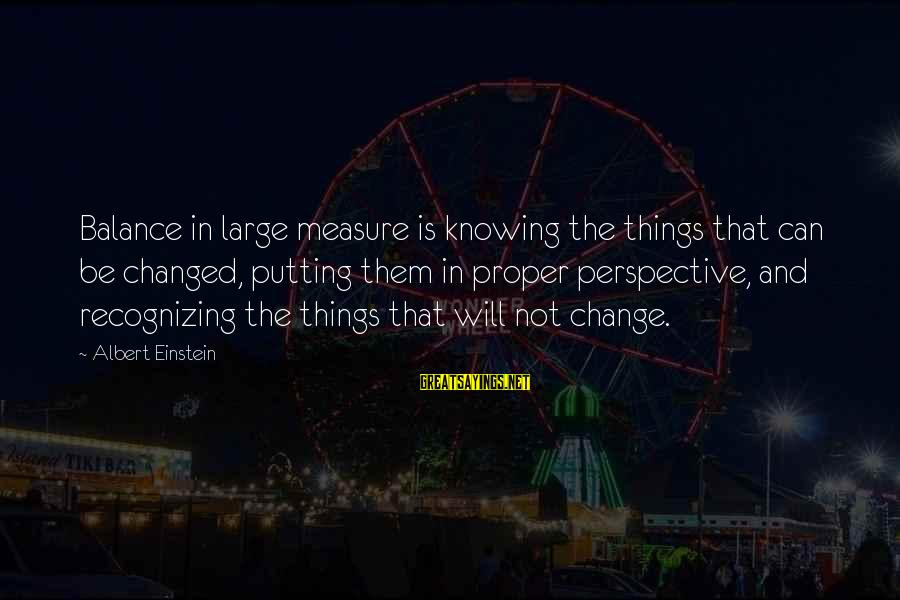 Balance And Change Sayings By Albert Einstein: Balance in large measure is knowing the things that can be changed, putting them in