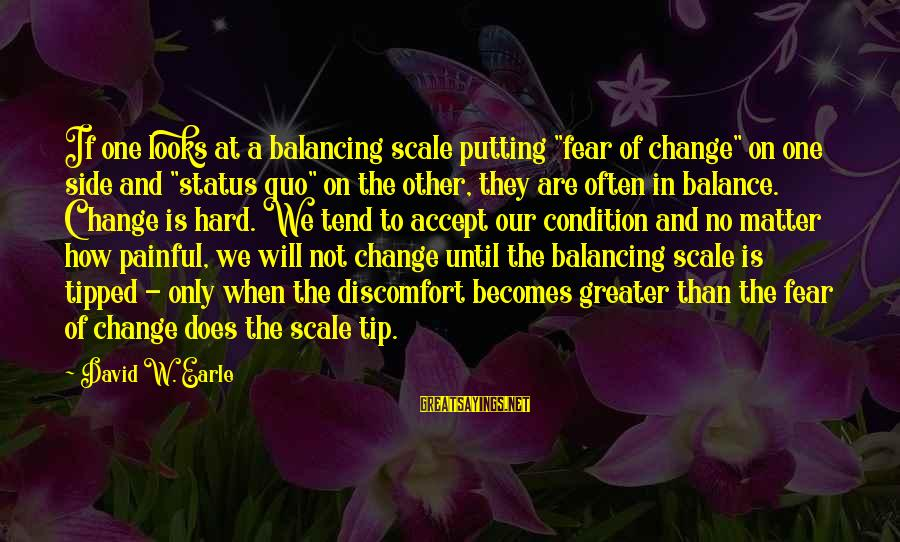 "Balance And Change Sayings By David W. Earle: If one looks at a balancing scale putting ""fear of change"" on one side and"