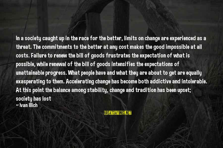 Balance And Change Sayings By Ivan Illich: In a society caught up in the race for the better, limits on change are