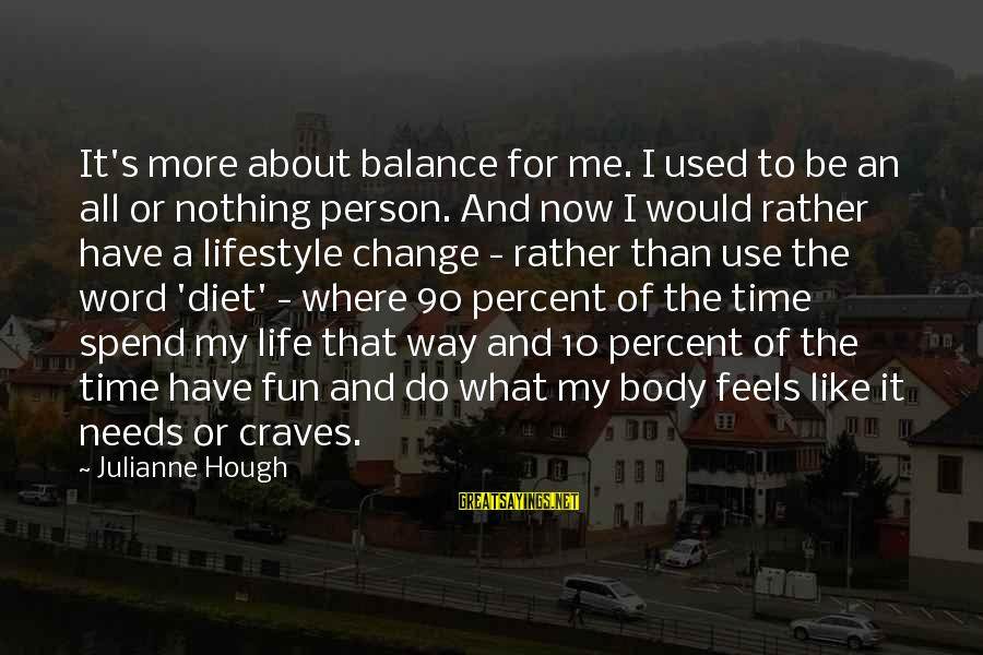 Balance And Change Sayings By Julianne Hough: It's more about balance for me. I used to be an all or nothing person.