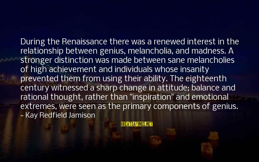 Balance And Change Sayings By Kay Redfield Jamison: During the Renaissance there was a renewed interest in the relationship between genius, melancholia, and