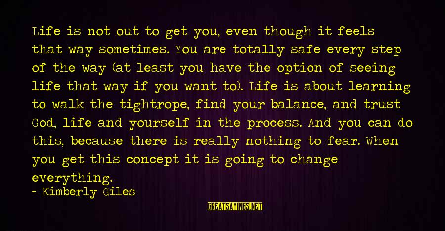 Balance And Change Sayings By Kimberly Giles: Life is not out to get you, even though it feels that way sometimes. You
