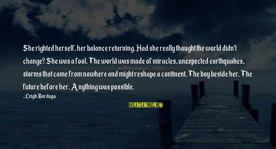 Balance And Change Sayings By Leigh Bardugo: She righted herself, her balance returning. Had she really thought the world didn't change? She