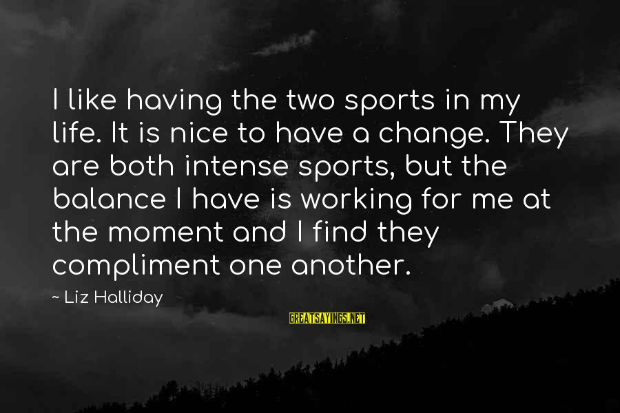 Balance And Change Sayings By Liz Halliday: I like having the two sports in my life. It is nice to have a