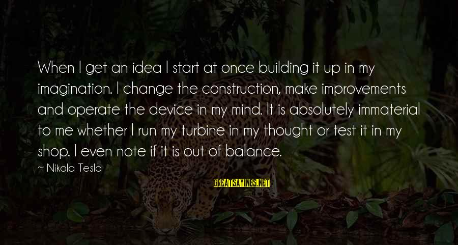 Balance And Change Sayings By Nikola Tesla: When I get an idea I start at once building it up in my imagination.