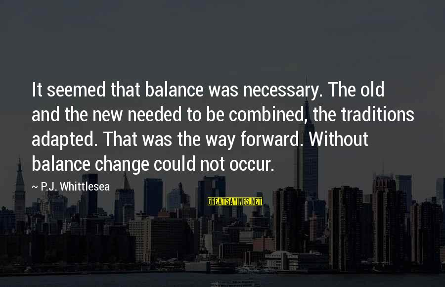 Balance And Change Sayings By P.J. Whittlesea: It seemed that balance was necessary. The old and the new needed to be combined,