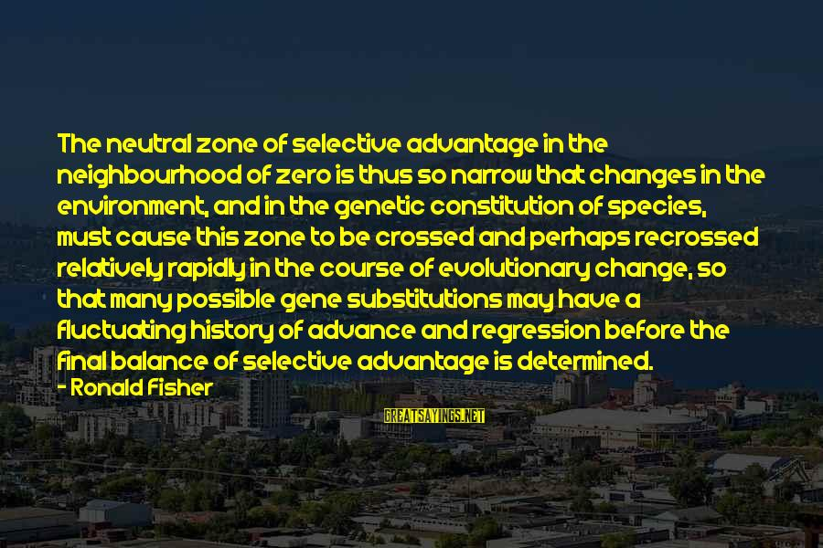 Balance And Change Sayings By Ronald Fisher: The neutral zone of selective advantage in the neighbourhood of zero is thus so narrow