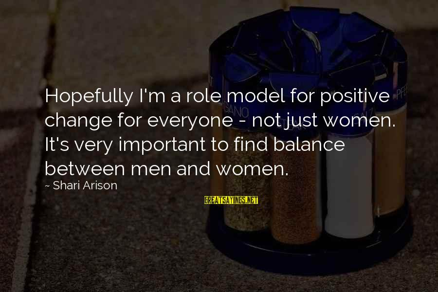 Balance And Change Sayings By Shari Arison: Hopefully I'm a role model for positive change for everyone - not just women. It's