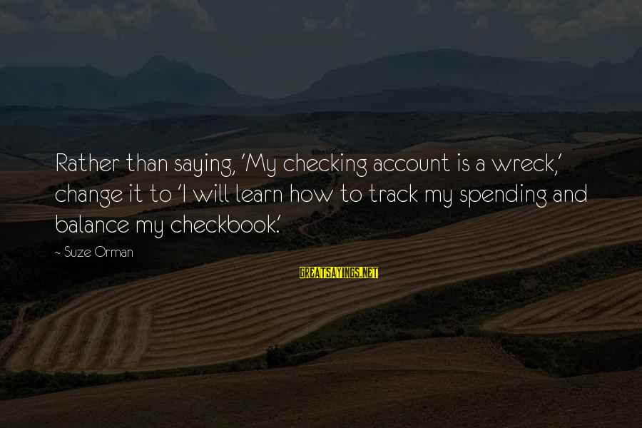 Balance And Change Sayings By Suze Orman: Rather than saying, 'My checking account is a wreck,' change it to 'I will learn