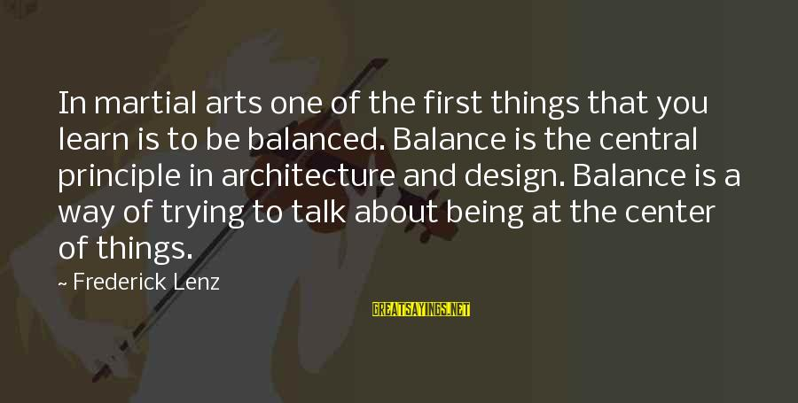 Balance In Art Sayings By Frederick Lenz: In martial arts one of the first things that you learn is to be balanced.